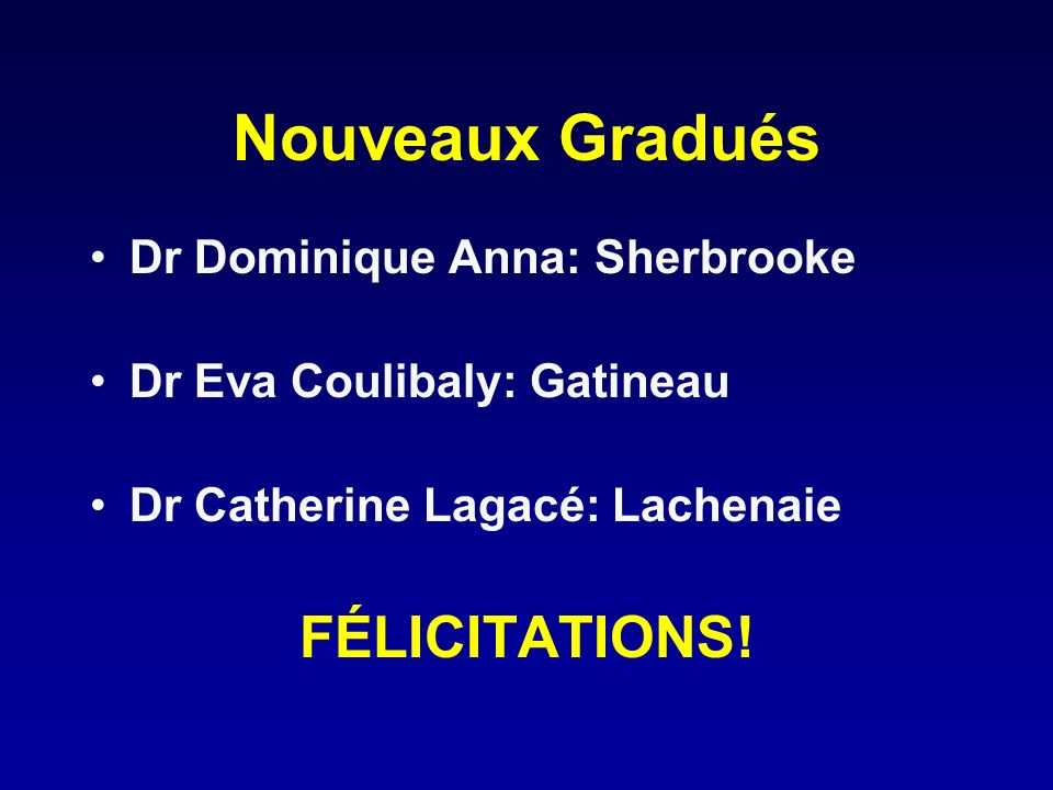 Nouveaux Gradués FÉLICITATIONS! Dr Dominique Anna: Sherbrooke