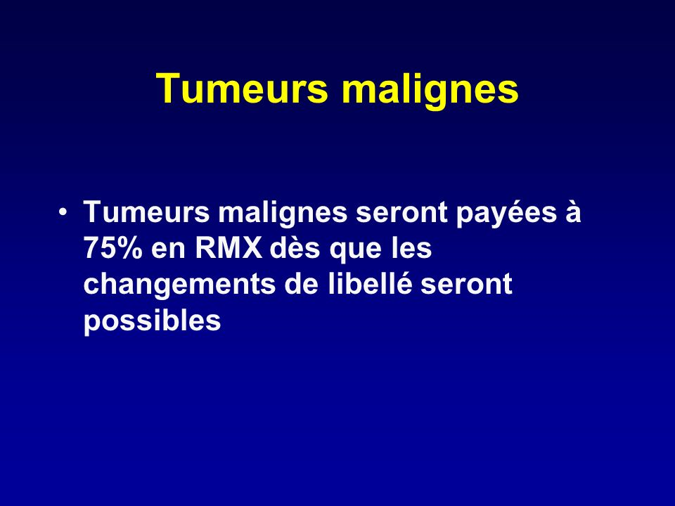 Tumeurs malignes Tumeurs malignes seront payées à 75% en RMX dès que les changements de libellé seront possibles.