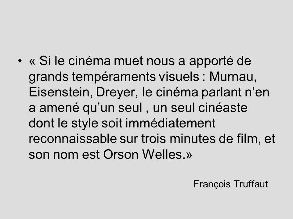 « Si le cinéma muet nous a apporté de grands tempéraments visuels : Murnau, Eisenstein, Dreyer, le cinéma parlant n'en a amené qu'un seul , un seul cinéaste dont le style soit immédiatement reconnaissable sur trois minutes de film, et son nom est Orson Welles.»