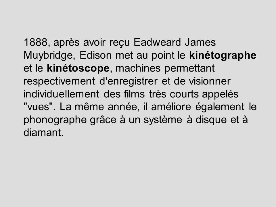 1888, après avoir reçu Eadweard James Muybridge, Edison met au point le kinétographe et le kinétoscope, machines permettant respectivement d enregistrer et de visionner individuellement des films très courts appelés vues .