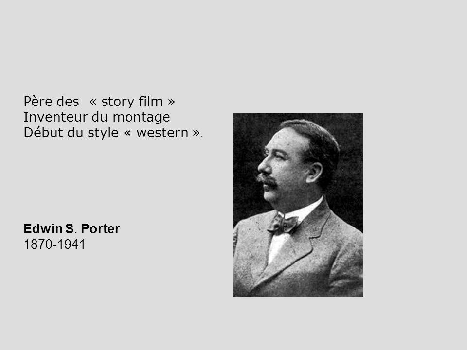 Père des « story film » Inventeur du montage Début du style « western ». Edwin S. Porter 1870-1941