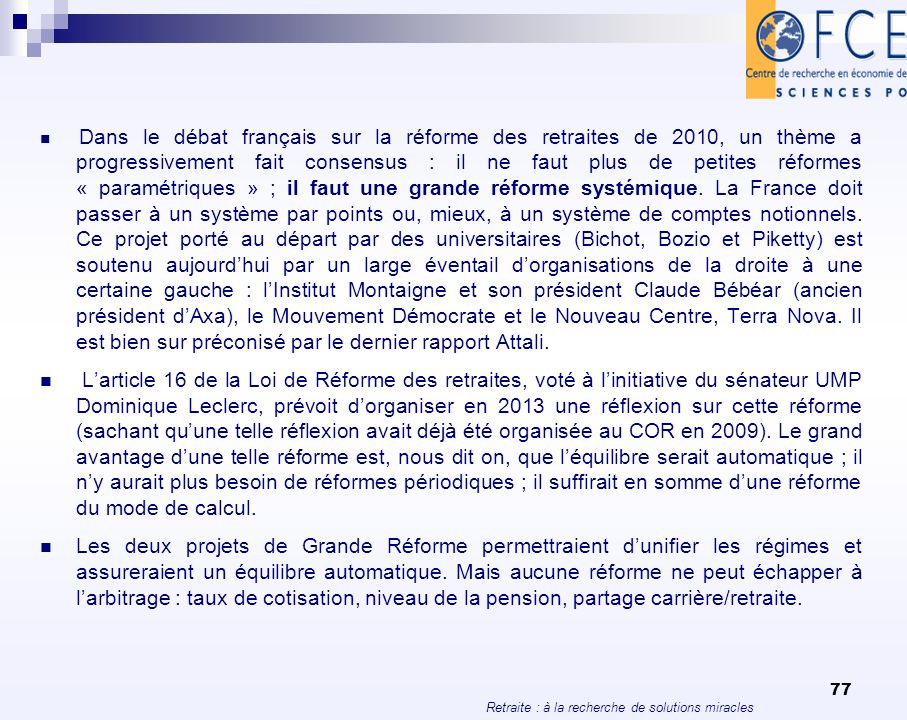 Dans le débat français sur la réforme des retraites de 2010, un thème a progressivement fait consensus : il ne faut plus de petites réformes « paramétriques » ; il faut une grande réforme systémique. La France doit passer à un système par points ou, mieux, à un système de comptes notionnels. Ce projet porté au départ par des universitaires (Bichot, Bozio et Piketty) est soutenu aujourd'hui par un large éventail d'organisations de la droite à une certaine gauche : l'Institut Montaigne et son président Claude Bébéar (ancien président d'Axa), le Mouvement Démocrate et le Nouveau Centre, Terra Nova. Il est bien sur préconisé par le dernier rapport Attali.