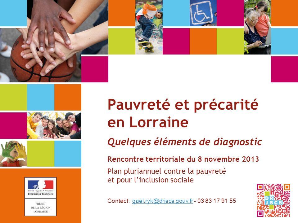 Pauvreté et précarité en Lorraine Quelques éléments de diagnostic Rencontre territoriale du 8 novembre 2013 Plan pluriannuel contre la pauvreté et pour l'inclusion sociale