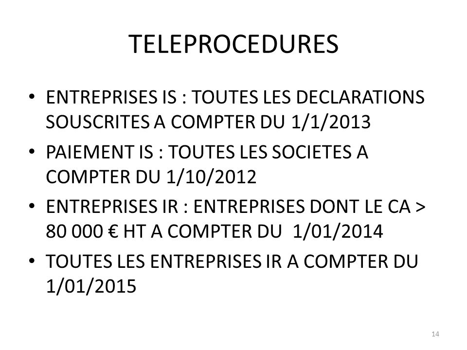 TELEPROCEDURES ENTREPRISES IS : TOUTES LES DECLARATIONS SOUSCRITES A COMPTER DU 1/1/2013. PAIEMENT IS : TOUTES LES SOCIETES A COMPTER DU 1/10/2012.