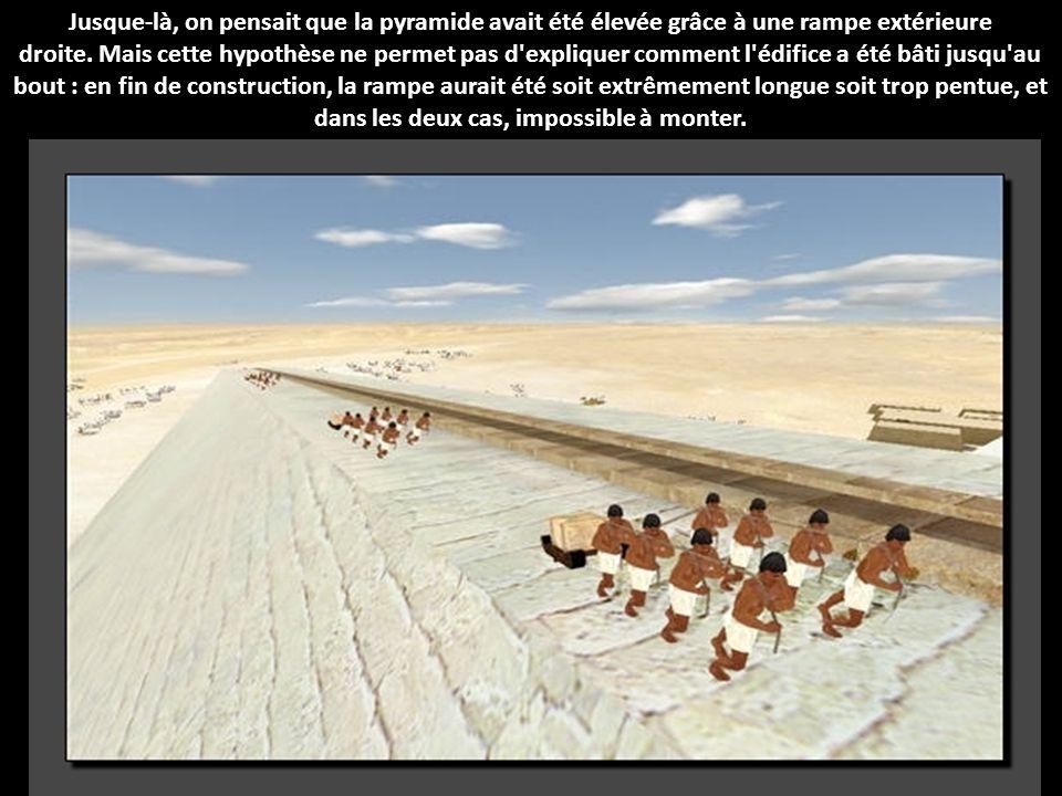 Jusque-là, on pensait que la pyramide avait été élevée grâce à une rampe extérieure droite. Mais cette hypothèse ne permet pas d expliquer comment l édifice a été bâti jusqu au bout : en fin de construction, la rampe aurait été soit extrêmement longue soit trop pentue, et dans les deux cas, impossible à monter.