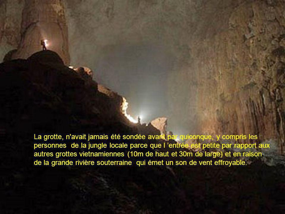 La grotte, n avait jamais été sondée avant par quiconque, y compris les personnes de la jungle locale parce que l 'entrée est petite par rapport aux autres grottes vietnamiennes (10m de haut et 30m de large) et en raison de la grande rivière souterraine qui émet un son de vent effroyable.