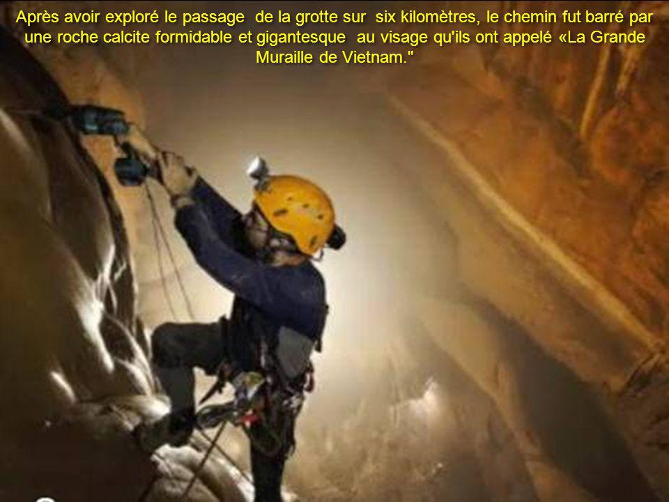 Après avoir exploré le passage de la grotte sur six kilomètres, le chemin fut barré par une roche calcite formidable et gigantesque au visage qu ils ont appelé «La Grande Muraille de Vietnam.