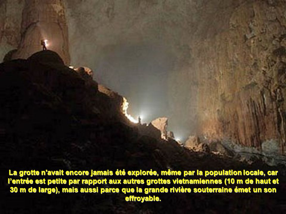 La grotte n avait encore jamais été explorée, même par la population locale, car l'entrée est petite par rapport aux autres grottes vietnamiennes (10 m de haut et 30 m de large), mais aussi parce que la grande rivière souterraine émet un son effroyable.