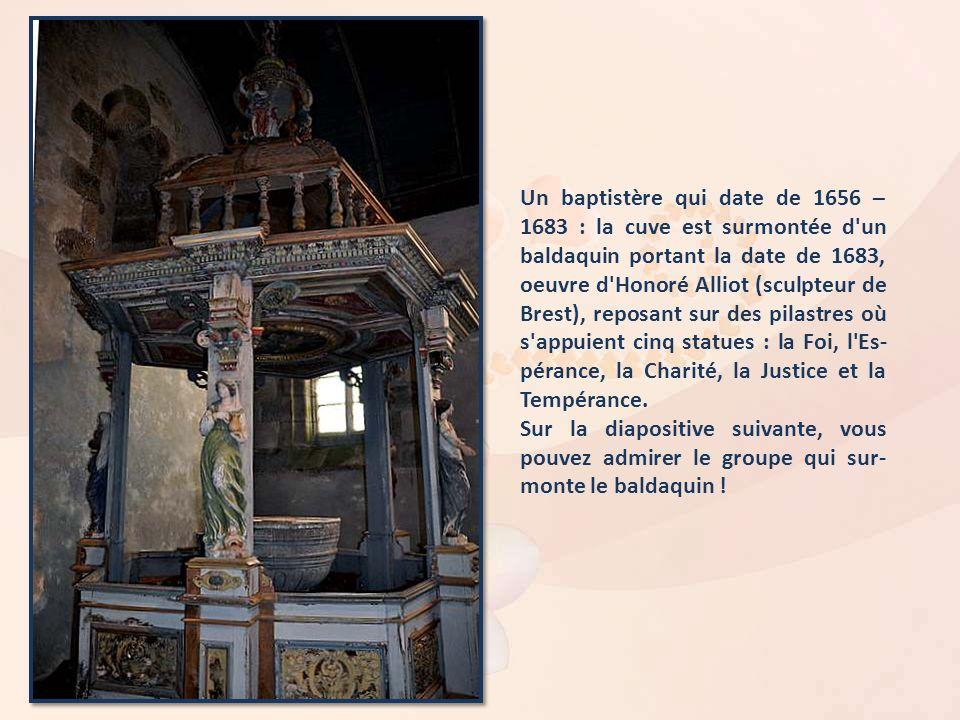 Un baptistère qui date de 1656 – 1683 : la cuve est surmontée d un baldaquin portant la date de 1683, oeuvre d Honoré Alliot (sculpteur de Brest), reposant sur des pilastres où s appuient cinq statues : la Foi, l Es-pérance, la Charité, la Justice et la Tempérance.