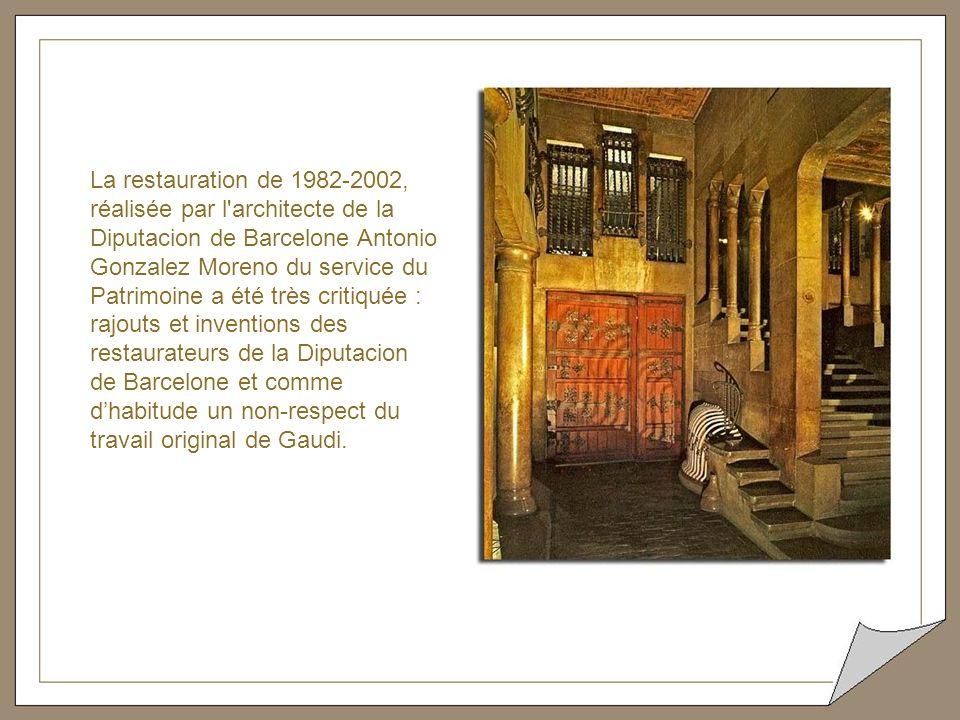 La restauration de 1982-2002, réalisée par l architecte de la Diputacion de Barcelone Antonio Gonzalez Moreno du service du Patrimoine a été très critiquée : rajouts et inventions des restaurateurs de la Diputacion de Barcelone et comme d'habitude un non-respect du travail original de Gaudi.
