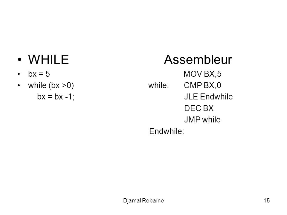 WHILE Assembleur bx = 5 MOV BX,5 while (bx >0) while: CMP BX,0