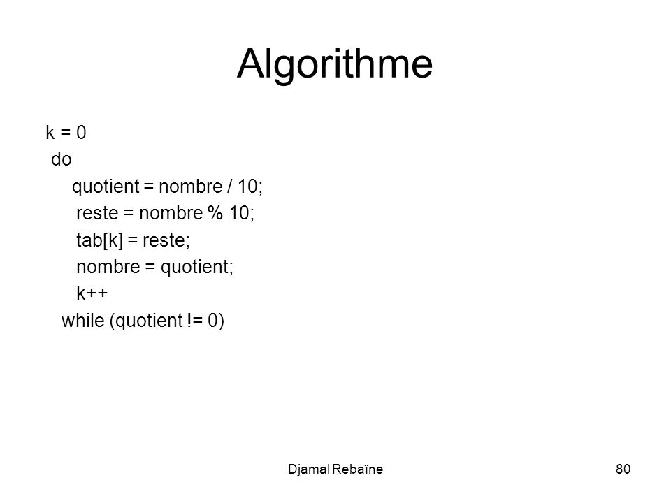 Algorithme k = 0 do quotient = nombre / 10; reste = nombre % 10;