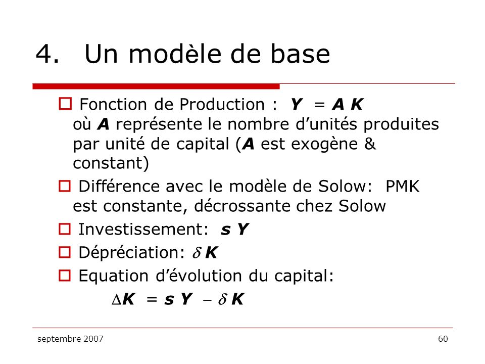 4. Un modèle de base Fonction de Production : Y = A K où A représente le nombre d'unités produites par unité de capital (A est exogène & constant)