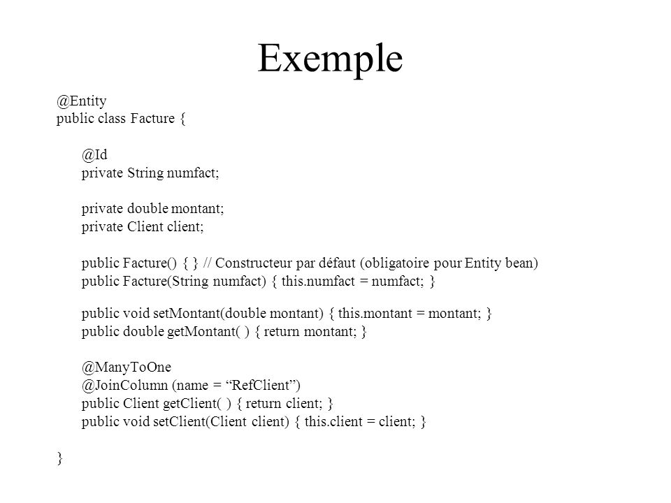 Exemple @Entity public class Facture { @Id private String numfact;