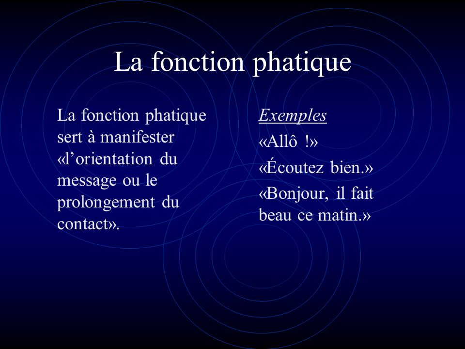 La fonction phatique La fonction phatique sert à manifester «l'orientation du message ou le prolongement du contact».