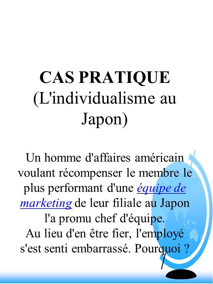 CAS PRATIQUE (L individualisme au Japon) Un homme d affaires américain voulant récompenser le membre le plus performant d une équipe de marketing de leur filiale au Japon l a promu chef d équipe.