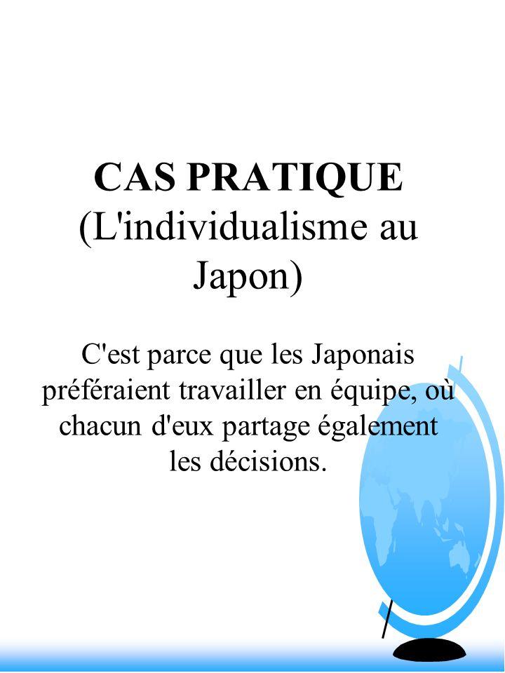 CAS PRATIQUE (L individualisme au Japon) C est parce que les Japonais préféraient travailler en équipe, où chacun d eux partage également les décisions.