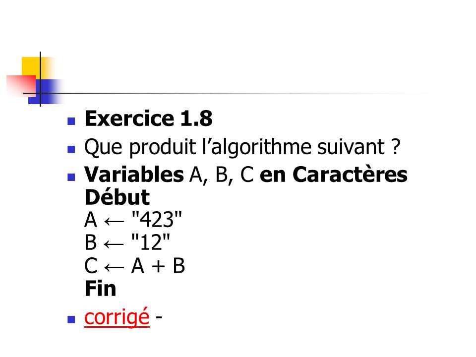 Exercice 1.8 Que produit l'algorithme suivant Variables A, B, C en Caractères Début A ← 423 B ← 12 C ← A + B Fin.
