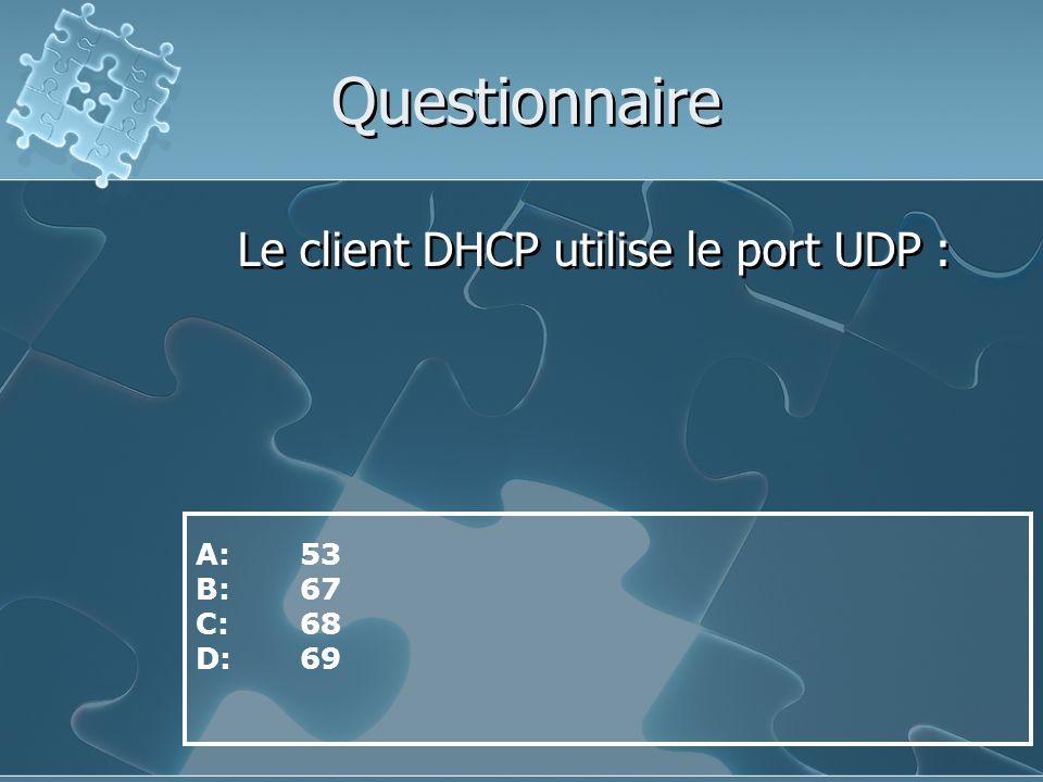 Questionnaire Le client DHCP utilise le port UDP : A: 53 B: 67 C: 68