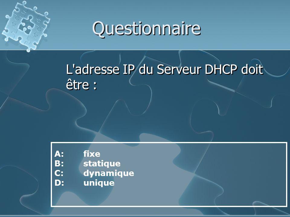 Questionnaire L adresse IP du Serveur DHCP doit être : A: fixe