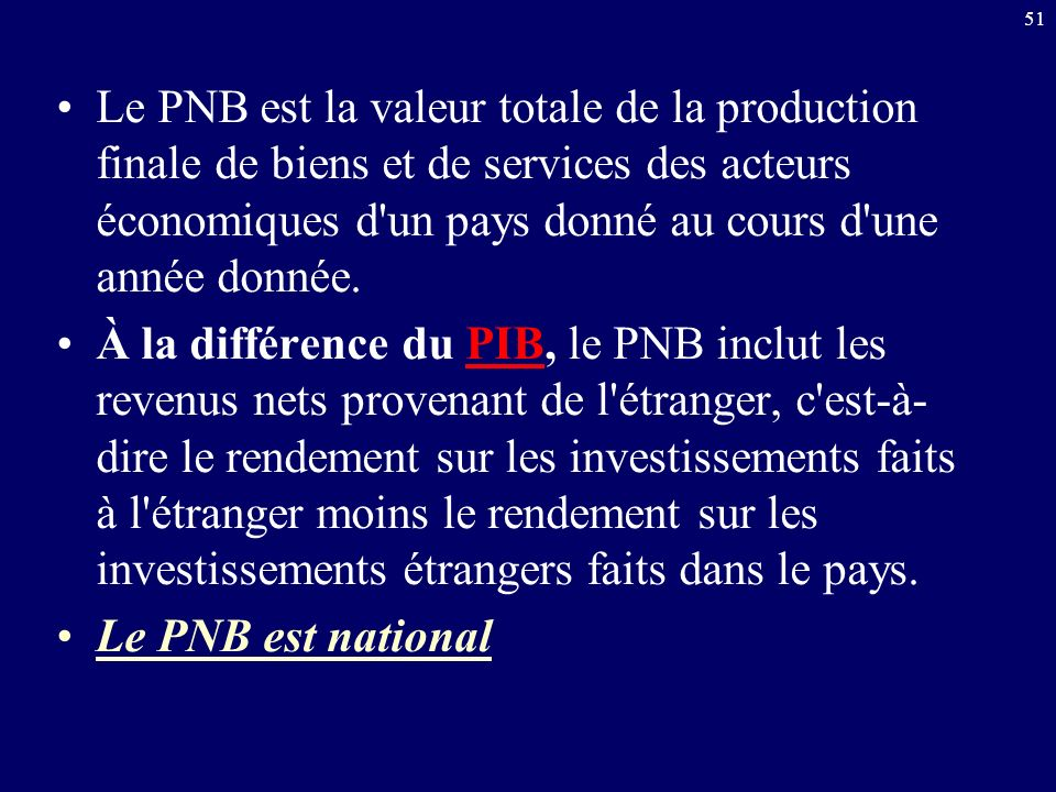 Le PNB est la valeur totale de la production finale de biens et de services des acteurs économiques d un pays donné au cours d une année donnée.