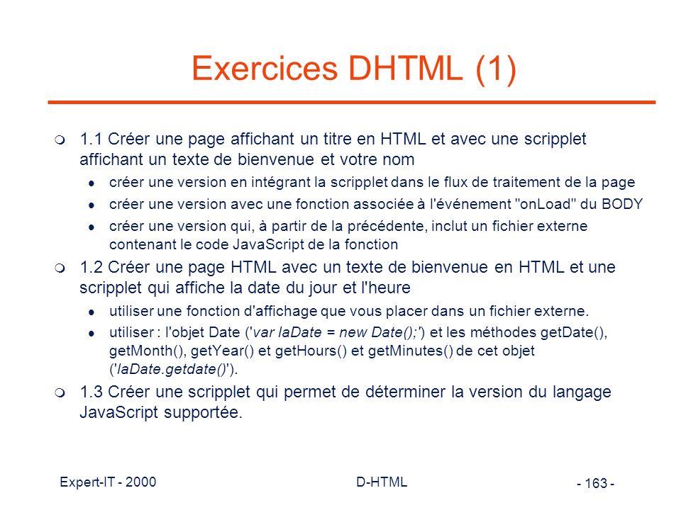 Exercices DHTML (1) 1.1 Créer une page affichant un titre en HTML et avec une scripplet affichant un texte de bienvenue et votre nom.