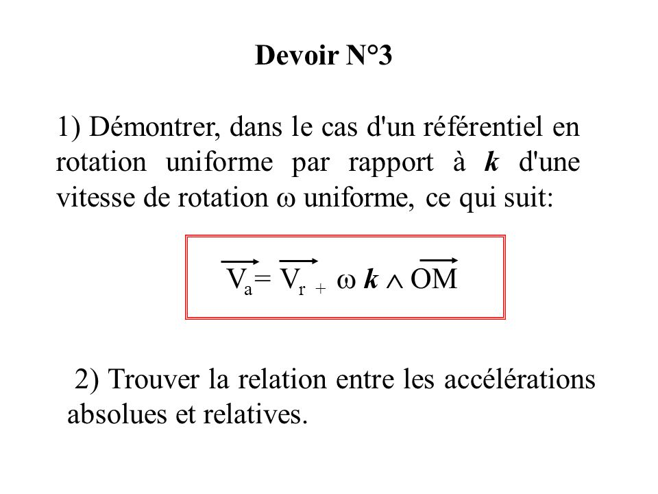 Devoir N°3 1) Démontrer, dans le cas d un référentiel en rotation uniforme par rapport à k d une vitesse de rotation w uniforme, ce qui suit: