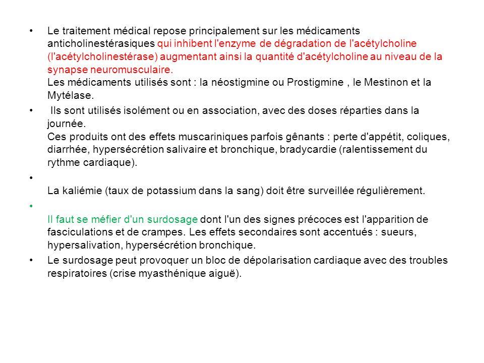Le traitement médical repose principalement sur les médicaments anticholinestérasiques qui inhibent l enzyme de dégradation de l acétylcholine (l acétylcholinestérase) augmentant ainsi la quantité d acétylcholine au niveau de la synapse neuromusculaire. Les médicaments utilisés sont : la néostigmine ou Prostigmine , le Mestinon et la Mytélase.