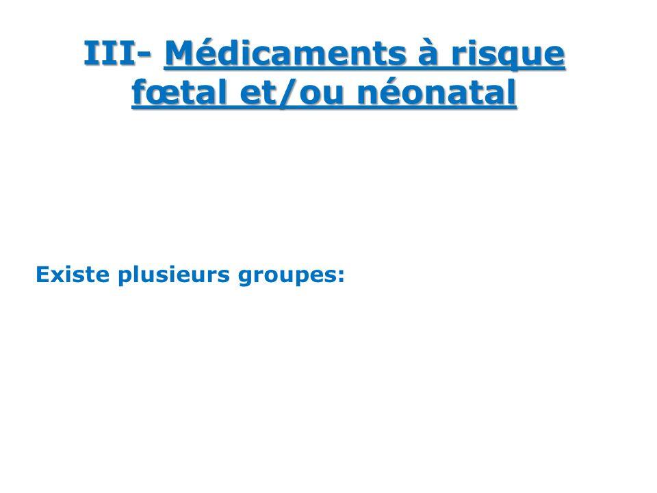 III- Médicaments à risque fœtal et/ou néonatal