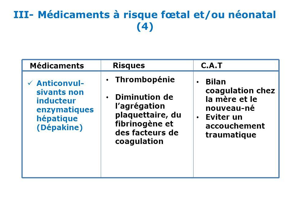 III- Médicaments à risque fœtal et/ou néonatal (4)