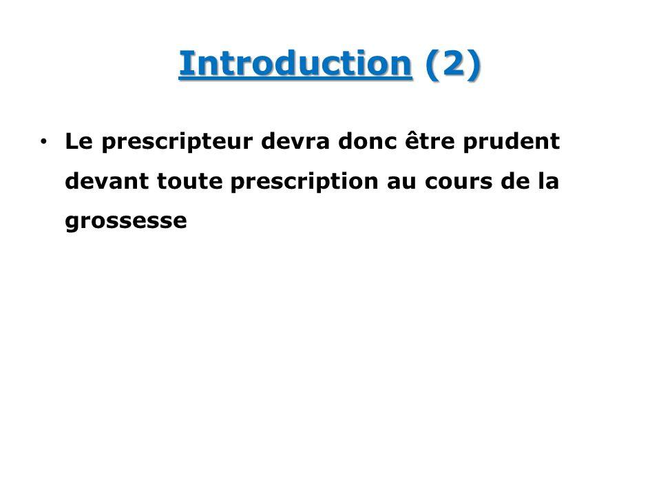 Introduction (2) Le prescripteur devra donc être prudent devant toute prescription au cours de la grossesse.