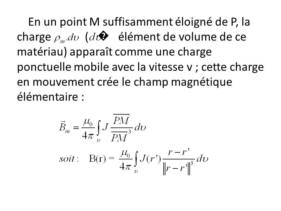 En un point M suffisamment éloigné de P, la charge ( � élément de volume de ce matériau) apparaît comme une charge ponctuelle mobile avec la vitesse v ; cette charge en mouvement crée le champ magnétique élémentaire :