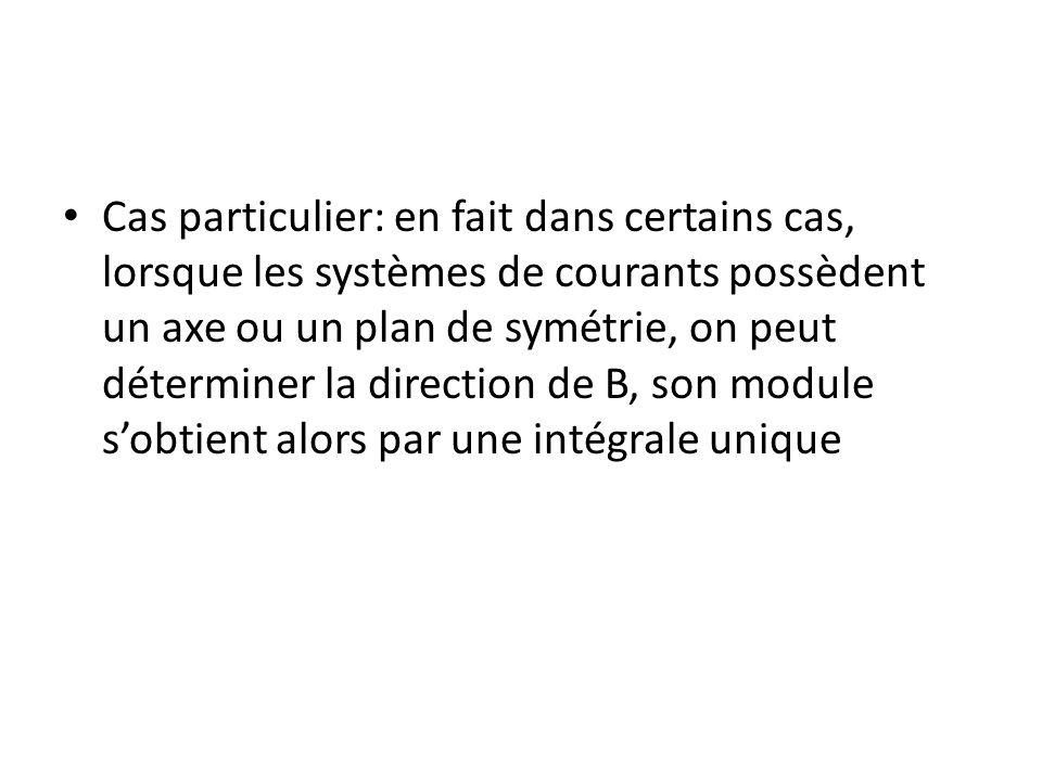 Cas particulier: en fait dans certains cas, lorsque les systèmes de courants possèdent un axe ou un plan de symétrie, on peut déterminer la direction de B, son module s'obtient alors par une intégrale unique