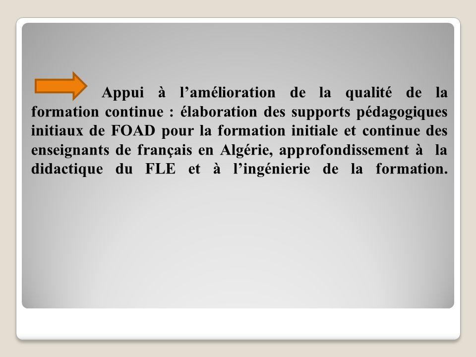 Appui à l'amélioration de la qualité de la formation continue : élaboration des supports pédagogiques initiaux de FOAD pour la formation initiale et continue des enseignants de français en Algérie, approfondissement à la didactique du FLE et à l'ingénierie de la formation.