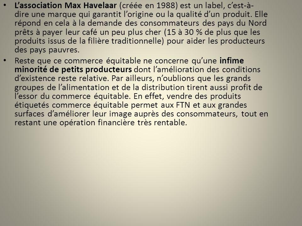 L'association Max Havelaar (créée en 1988) est un label, c'est-à-dire une marque qui garantit l'origine ou la qualité d'un produit. Elle répond en cela à la demande des consommateurs des pays du Nord prêts à payer leur café un peu plus cher (15 à 30 % de plus que les produits issus de la filière traditionnelle) pour aider les producteurs des pays pauvres.