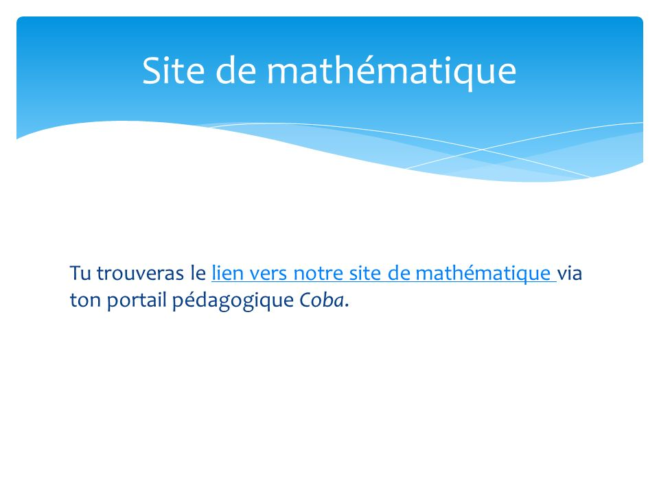 Site de mathématique Tu trouveras le lien vers notre site de mathématique via ton portail pédagogique Coba.