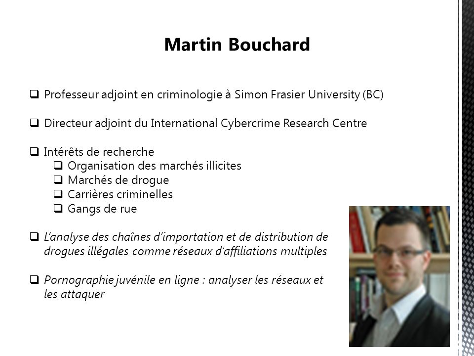 Martin Bouchard Professeur adjoint en criminologie à Simon Frasier University (BC) Directeur adjoint du International Cybercrime Research Centre.