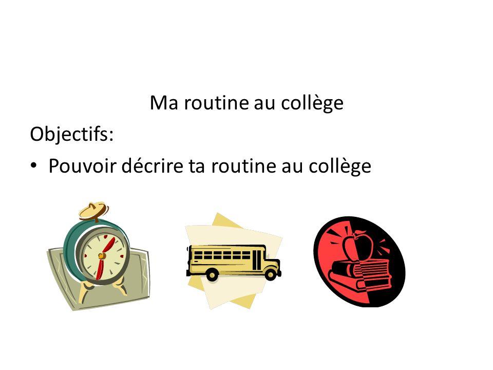 Ma routine au collège Objectifs: Pouvoir décrire ta routine au collège