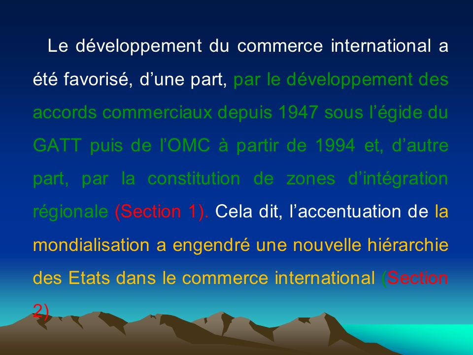 Le développement du commerce international a été favorisé, d'une part, par le développement des accords commerciaux depuis 1947 sous l'égide du GATT puis de l'OMC à partir de 1994 et, d'autre part, par la constitution de zones d'intégration régionale (Section 1).