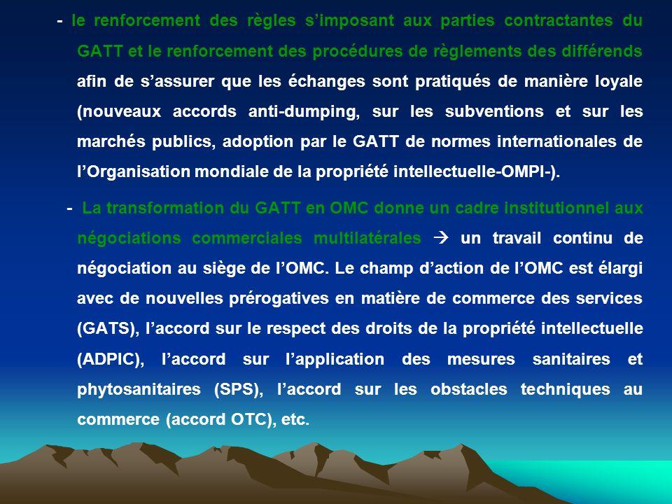 - le renforcement des règles s'imposant aux parties contractantes du GATT et le renforcement des procédures de règlements des différends afin de s'assurer que les échanges sont pratiqués de manière loyale (nouveaux accords anti-dumping, sur les subventions et sur les marchés publics, adoption par le GATT de normes internationales de l'Organisation mondiale de la propriété intellectuelle-OMPI-).