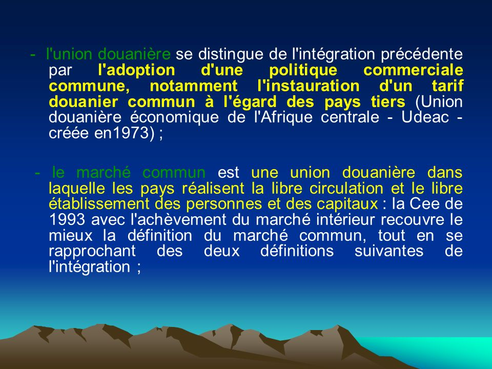 - l union douanière se distingue de l intégration précédente par l adoption d une politique commerciale commune, notamment l instauration d un tarif douanier commun à l égard des pays tiers (Union douanière économique de l Afrique centrale - Udeac - créée en1973) ;
