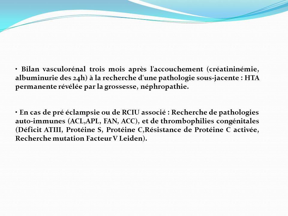 • Bilan vasculorénal trois mois après l accouchement (créatininémie, albuminurie des 24h) à la recherche d une pathologie sous-jacente : HTA permanente révélée par la grossesse, néphropathie.
