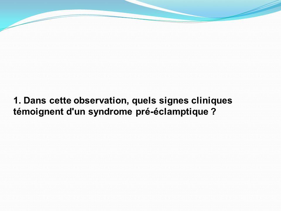 1. Dans cette observation, quels signes cliniques témoignent d un syndrome pré-éclamptique