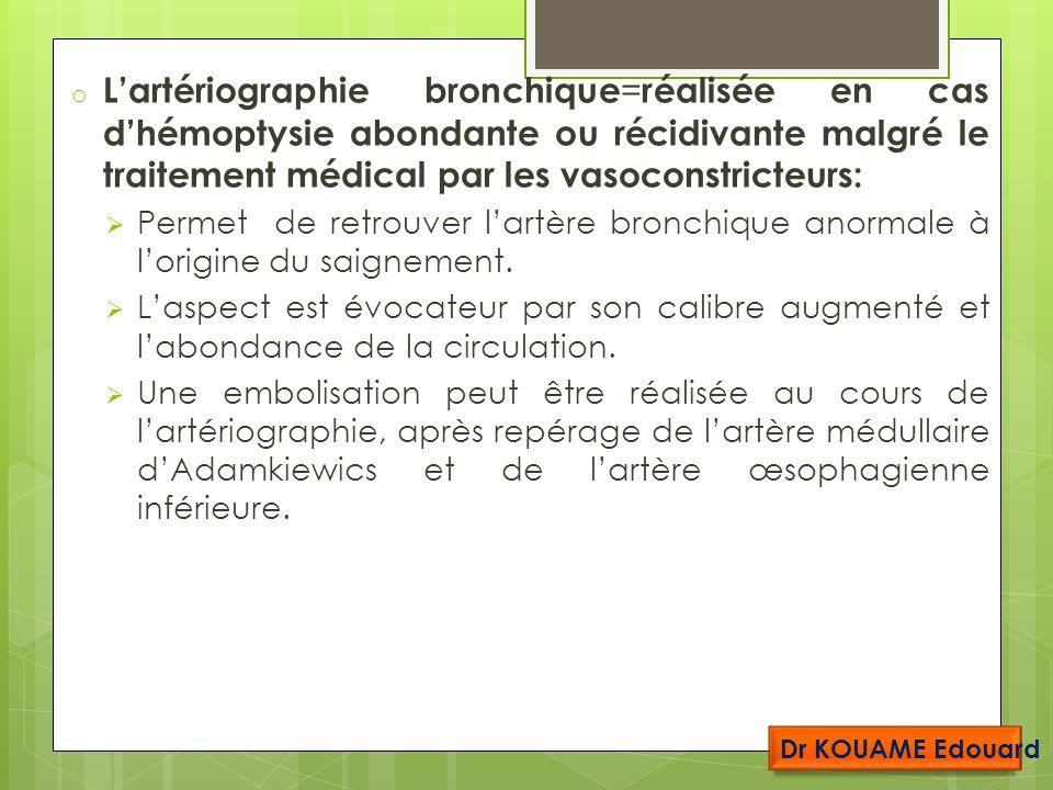 L'artériographie bronchique=réalisée en cas d'hémoptysie abondante ou récidivante malgré le traitement médical par les vasoconstricteurs: