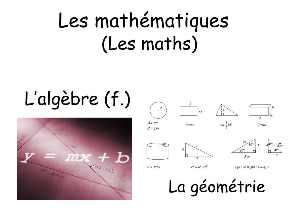 Les mathématiques (Les maths) L'algèbre (f.) La géométrie