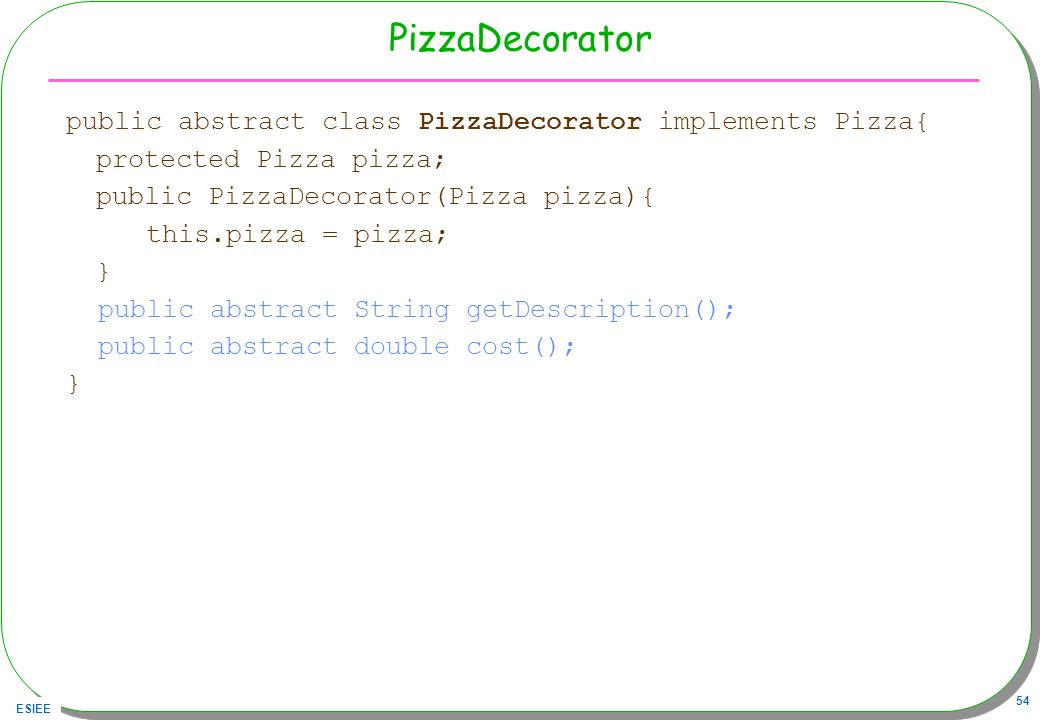 PizzaDecorator public abstract class PizzaDecorator implements Pizza{