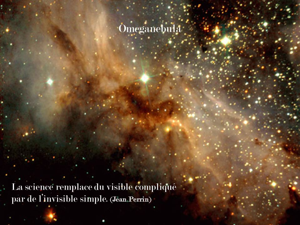 Omeganebula La science remplace du visible compliqué par de l'invisible simple. (Jean Perrin)