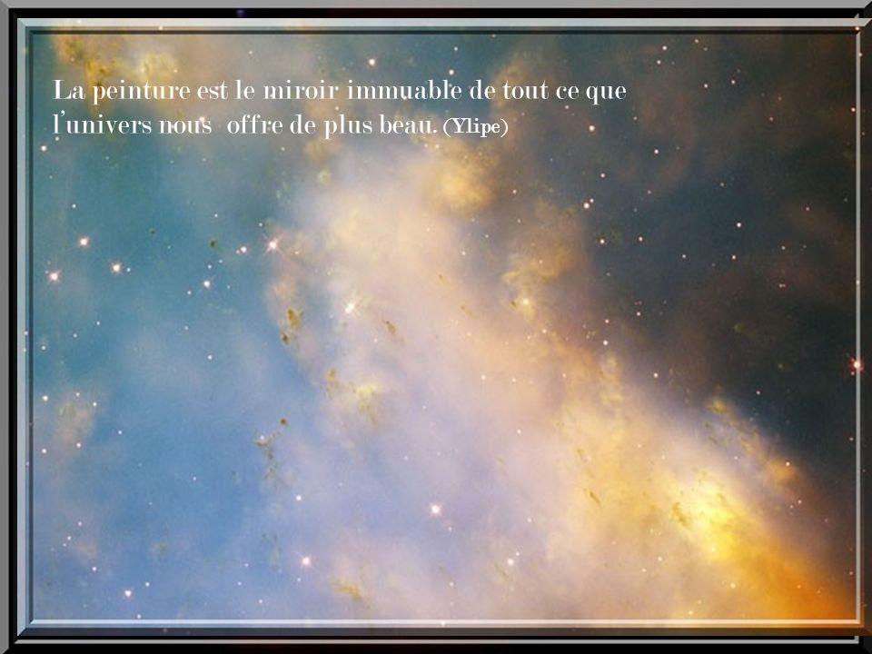 La peinture est le miroir immuable de tout ce que l'univers nous offre de plus beau. (Ylipe)