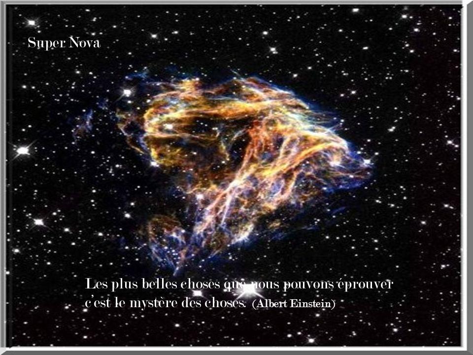 Super Nova Les plus belles choses que nous pouvons éprouver c'est le mystère des choses.