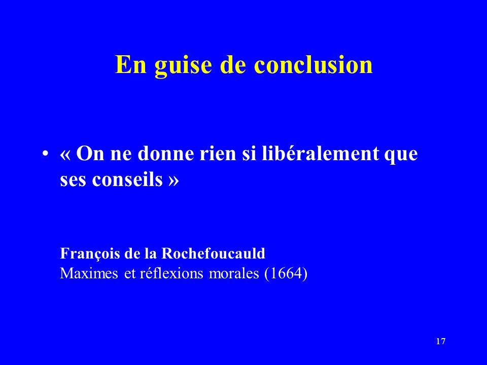 En guise de conclusion « On ne donne rien si libéralement que ses conseils » François de la Rochefoucauld Maximes et réflexions morales (1664)